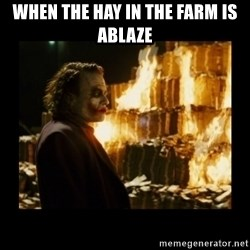 Not about the money joker - when the hay in the farm is ablaze