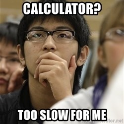 Asian College Freshman - CALCULATOR? TOO SLOW FOR ME