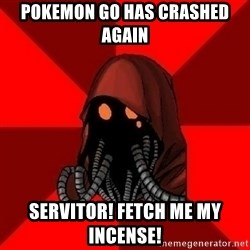 Advice Techpriest - Pokemon Go has crashed again Servitor! Fetch me my incense!