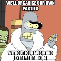 bender blackjack and hookers - We'll organise our own parties without loud music and extreme drinking