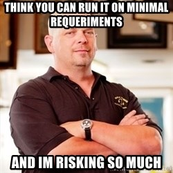Rick Harrison - Think you can run it on minimal requeriments and im risking so much