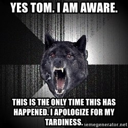 flniuydl - Yes Tom. I am aware. This is the only time this has happened. I apologize for my tardiness.