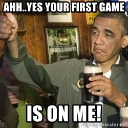 THUMBS UP OBAMA - Ahh..Yes your first game  is on me!