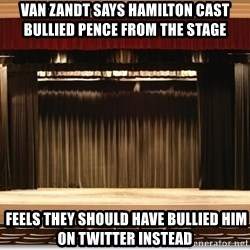 Theatre Madness - Van Zandt says Hamilton cast bullied Pence from the stage   Feels they should have bullied him on Twitter instead