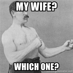 overly manly man - MY WIFE? WHICH ONE?