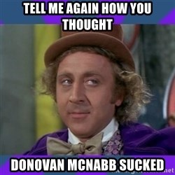 Sarcastic Wonka - tell me again how you thought Donovan McNabb sucked