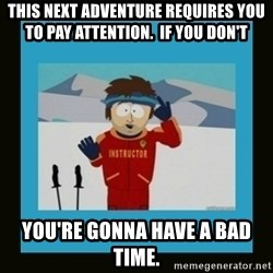 South Park Ski Instructor - This next adventure requires you to pay attention.  If you don't You're gonna have a bad time.