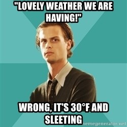 """spencer reid - """"Lovely weather we are having!"""" Wrong, it's 30°F and sleeting"""
