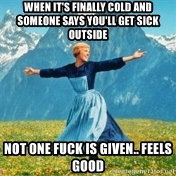 Sound Of Music Lady - When it's finally cold and someone says you'll get sick outside Not one fuck is given.. feels good