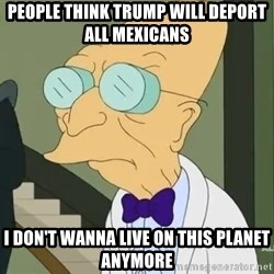 dr farnsworth - people think trump will deport all mexicans i don't wanna live on this planet anymore