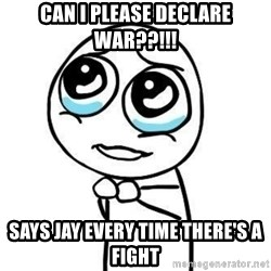 Please guy - Can I please declare War??!!! Says Jay every time there's a fight