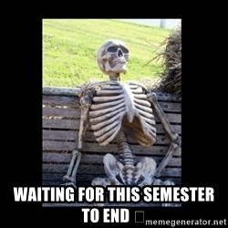 Still Waiting -  Waiting for this semester to end 😑