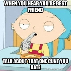 Suicide Stewie - When you hear you're best friend Talk about that one cunt you hate