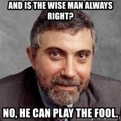 Krugman - and is the wise man always right? no, he can play the fool.