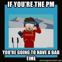 South Park Ski Instructor - if you're the PM You're going to have a bad time