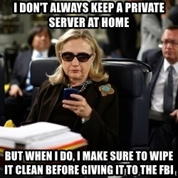 Texts from Hillary - I don't always keep a private server at home But when I do, I make sure to wipe it clean before giving it to the FBI