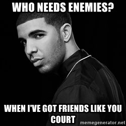 Drake quotes - Who needs enemies? When I've got friends like you Court