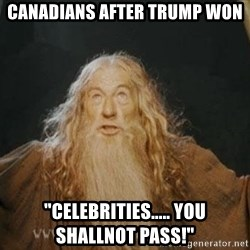"You shall not pass - canadians after trump won ""celebrities..... you shallnot pass!"""