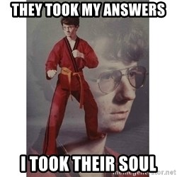 Karate Kid - they took my answers  i took their soul