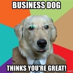 Business Dog - business dog thinks you're great!