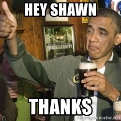 THUMBS UP OBAMA - Hey Shawn thanks