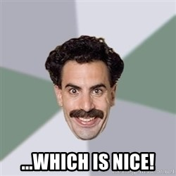 Advice Borat -  ...which is nice!
