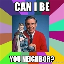 mr rogers  - Can I be you neighbor?