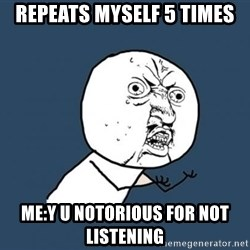 Y U no listen? - Repeats myself 5 times Me:Y u notorious for not listening