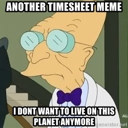 dr farnsworth - another timesheet meme i dont want to live on this planet anymore