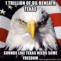 American Pride Eagle - 1 trillion of oil beneath Texas Sounds like Texas needs some freedom