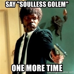 "Jules Say What Again - Say ""soulless golem"" One more time"