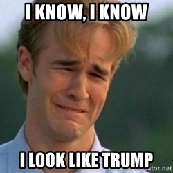 Crying Dawson - i know, i know i look like trump