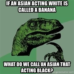 Raptor - If an asian acting white is called a banana What do we call an asian that acting black?