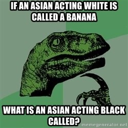 Raptor - If an asian acting white is called a banana What is an asian acting black called?