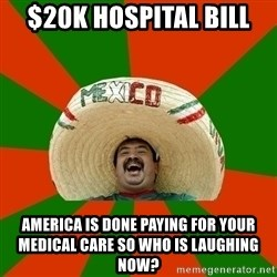 Successful Mexican - $20k hospital bill america is done paying for your medical care so who is laughing now?