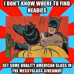 Batman Bitchslap - I don't know where to find headies Get some quality American glass in the Messyglass giveaway