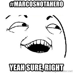 Yeah sure - #marcosnotahero yeah sure, right