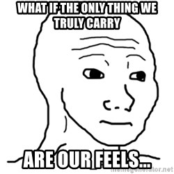 That Feel Guy - What if the only thing we truly carry Are our feels...