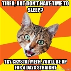 Bad Advice Cat - Tired, but don't have time to sleep? Try crystal meth, you'll be up for 4 days straight