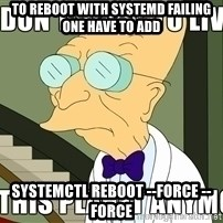 I Dont Want To Live On This Planet Anymore - to reboot with systemd failing one have to add systemctl reboot --force --force