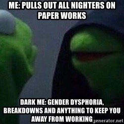 Evil kermit - Me: pulls out all nighters on paper works  Dark me: Gender dysphoria, breakdowns and anything to keep you away from working
