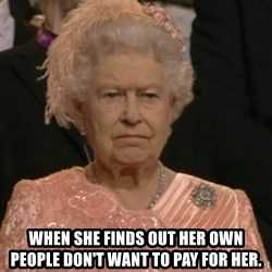 Queen Elizabeth Is Not Impressed  -  when she finds out her own people don't want to pay for her.