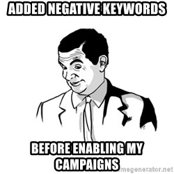 if you know what - added negative keywords before enabling my campaigns