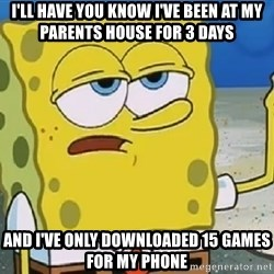 Only Cried for 20 minutes Spongebob - I'll have you know I've been at my parents house for 3 days And I've only downloaded 15 games for my phone
