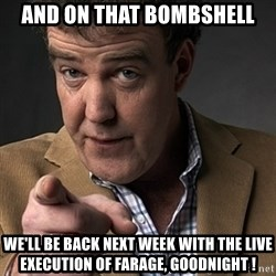Jeremy Clarkson - And on that bombshell We'll be back next week with the live execution of Farage, goodnight !