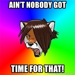 Advice Furry - Ain't Nobody Got Time For That!
