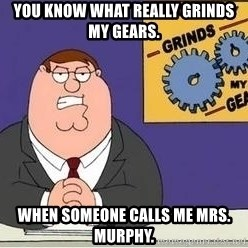 Grinds My Gears - You know what really grinds my gears. When someone calls me Mrs. Murphy.
