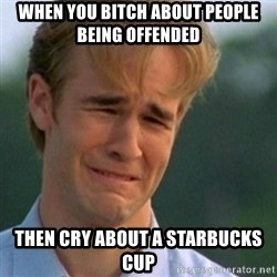 Crying Dawson - When you bitch about people being offended then cry about a Starbucks cup