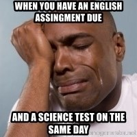 cryingblackman - When you have an english assingment due And a Science test on the same day