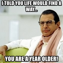 Jeff Goldblum - I told you life would find a way... you are a year older!